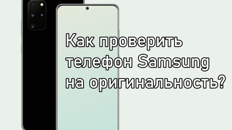 Как проверить телефон Samsung на оригинальность
